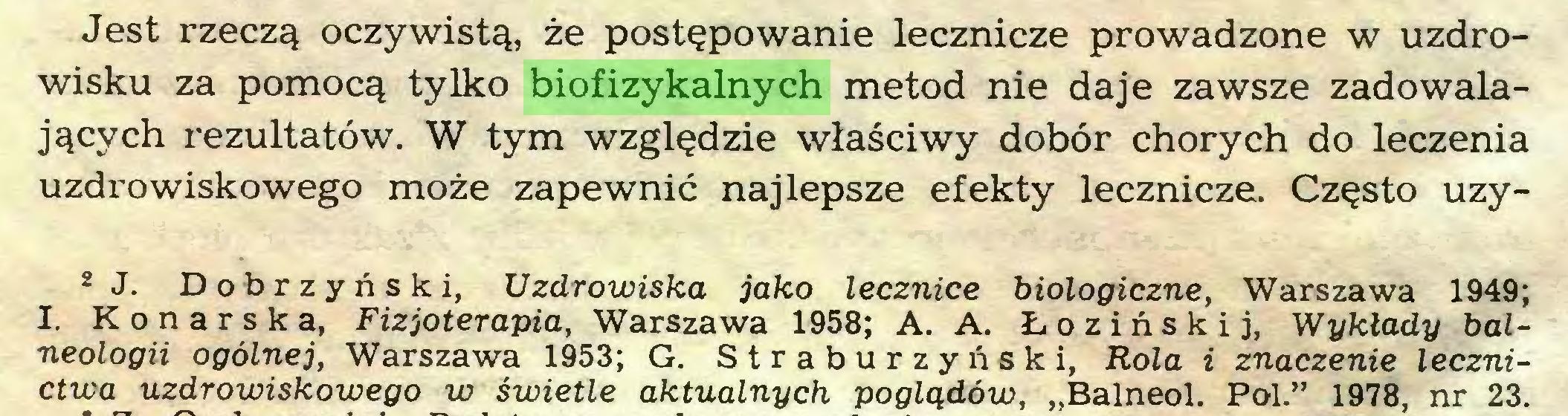 """(...) Jest rzeczą oczywistą, że postępowanie lecznicze prowadzone w uzdrowisku za pomocą tylko biofizykalnych metod nie daje zawsze zadowalających rezultatów. W tym względzie właściwy dobór chorych do leczenia uzdrowiskowego może zapewnić najlepsze efekty lecznicze. Często uzy2J. Dobrzyński, Uzdrowiska jako lecznice biologiczne, Warszawa 1949; I. Konarska, Fizjoterapia, Warszawa 1958; A. A. Łozińskij, Wykłady balneologii ogólnej, Warszawa 1953; G. Straburzyński, Rola i znaczenie lecznictwa uzdrowiskowego w świetle aktualnych poglądów, """"Balneol. Pol."""" 1978, nr 23..."""