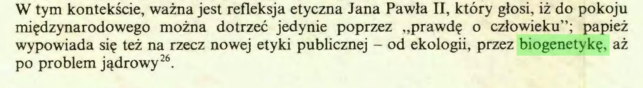 """(...) W tym kontekście, ważna jest refleksja etyczna Jana Pawła II, który głosi, iż do pokoju międzynarodowego można dotrzeć jedynie poprzez """"prawdę o człowieku""""; papież wypowiada się też na rzecz nowej etyki publicznej - od ekologii, przez biogenetykę, aż po problem jądrowy26..."""