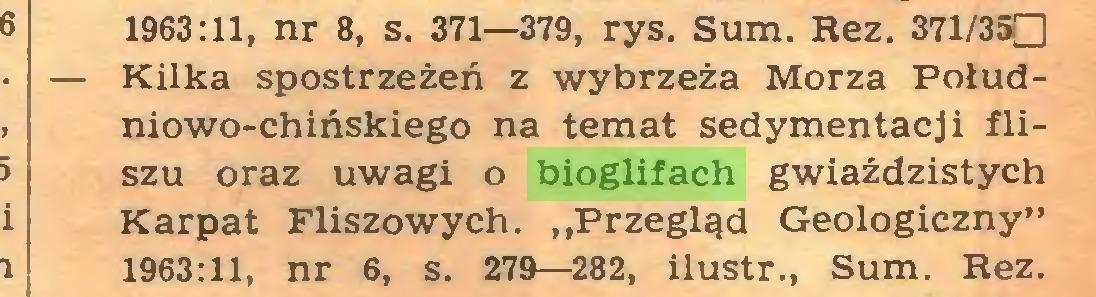 """(...) 1963:11, nr 8, s. 371—379, rys. Sum. Rez. 371/35D — Kilka spostrzeżeń z wybrzeża Morza Południowo-chińskiego na temat sedymentacji fliszu oraz uwagi o bioglifach gwiaździstych Karpat Fliszowych. """"Przegląd Geologiczny"""" 1963:11, nr 6, s. 279—282, ilustr., Sum. Rez..."""