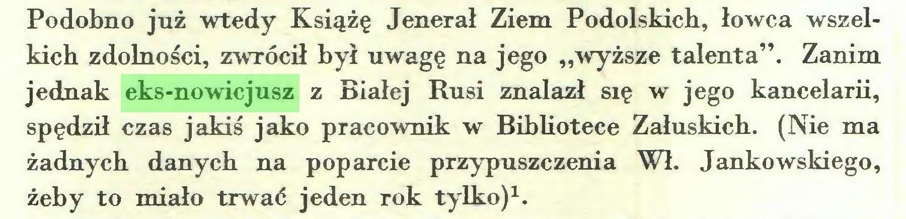 """(...) Podobno już wtedy Książę Jenerał Ziem Podolskich, łowca wszelkich zdolności, zwrócił był uwagę na jego """"wyższe talenta"""". Zanim jednak eks-nowicjusz z Białej Rusi znalazł się w jego kancelarii, spędził czas jakiś jako pracownik w Bibliotece Załuskich. (Nie ma żadnych danych na poparcie przypuszczenia Wł. Jankowskiego, żeby to miało trwać jeden rok tylko)1..."""