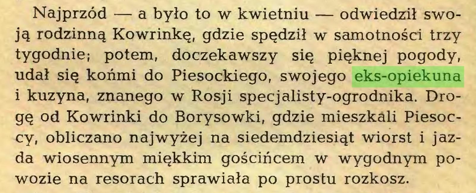 (...) Najprzód — a było to w kwietniu — odwiedził swoją rodzinną Kowrinkę, gdzie spędził w samotności trzy tygodnie; potem, doczekawszy się pięknej pogody, udał się końmi do Piesockiego, swojego eks-opiekuna 1 kuzyna, znanego w Rosji specjalisty-ogrodnika. Drogę od Kowrinki do Borysowki, gdzie mieszkali Piesoccy, obliczano najwyżej na siedemdziesiąt wiorst i jazda wiosennym miękkim gościńcem w wygodnym powozie na resorach sprawiała po prostu rozkosz...