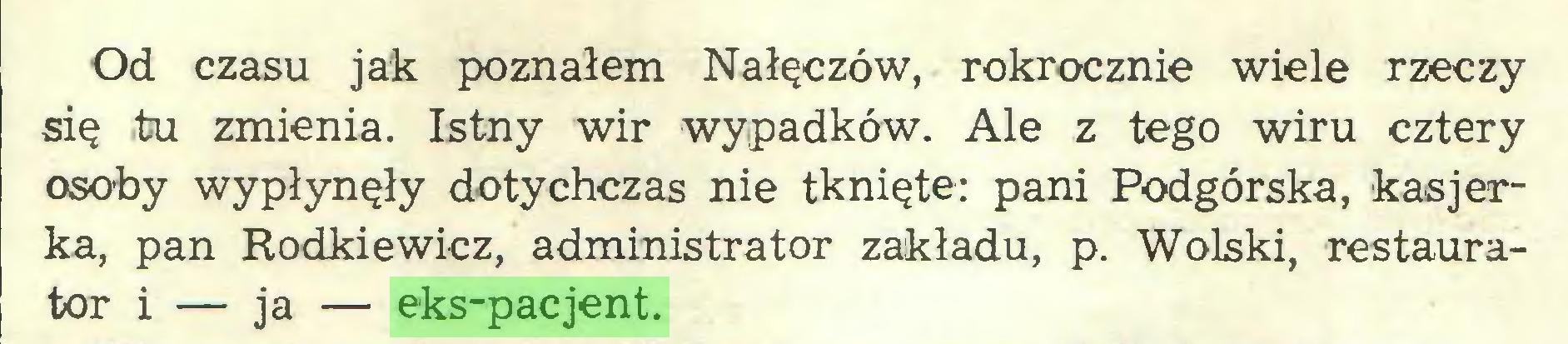 (...) Od czasu jak poznałem Nałęczów, rokrocznie wiele rzeczy się tu zmienia. Istny wir wypadków. Ale z tego wiru cztery osoby wypłynęły dotychczas nie tknięte: pani Podgórska, kasjerka, pan Rodkiewicz, administrator zakładu, p. Wolski, restaurator i — ja — eks-pacjent...