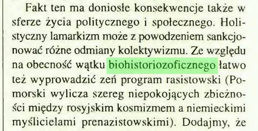 (...) Fakt ten ma doniosłe konsekwencje także w sferze życia politycznego i społecznego. Holistyczny Iamarkizm może z powodzeniem sankcjonować różne odmiany kolektywizmu. Ze względu na obecność wątku biohistoriozoficznego łatwo też wyprowadzić zeń program rasistowski (Pomorski wylicza szereg niepokojących zbieżności między rosyjskim kosmizmem a niemieckimi myślicielami prenazistowskimi). Dodajmy, że...