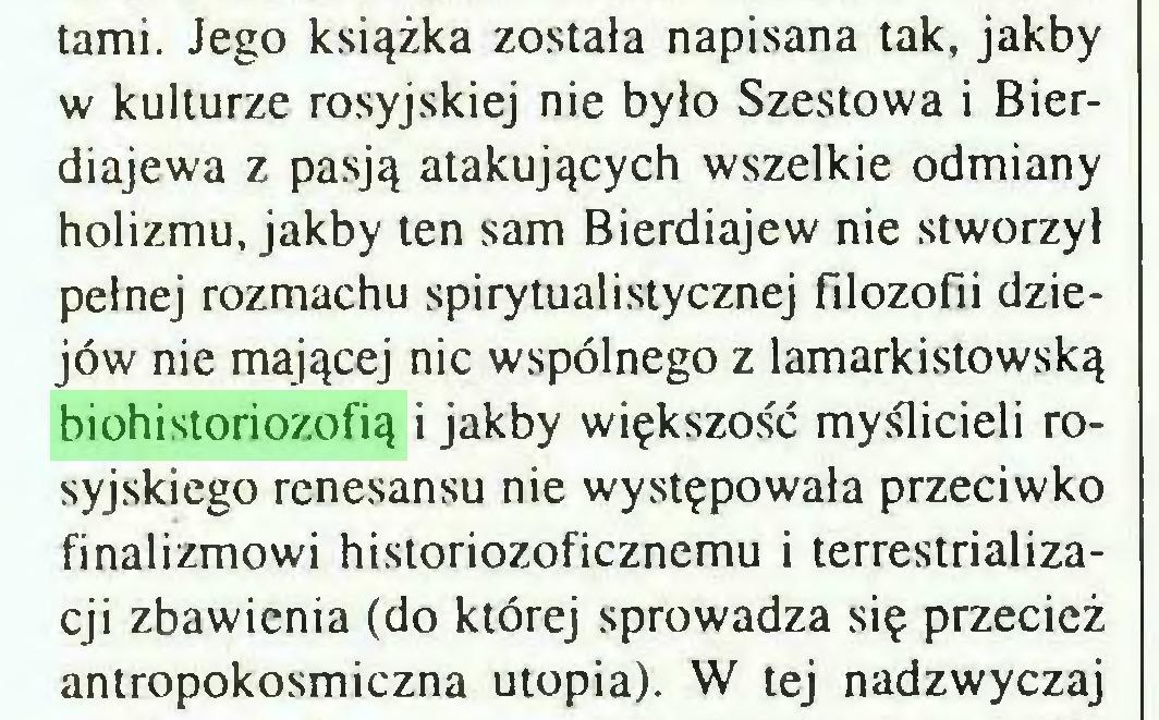 (...) tami. Jego książka została napisana tak, jakby w kulturze rosyjskiej nie było Szestowa i Bierdiajewa z pasją atakujących wszelkie odmiany holizmu, jakby ten sam Bierdiajew nie stworzył pełnej rozmachu spirytualistycznej filozofii dziejów nie mającej nic wspólnego z lamarkistowską biohistoriozofią i jakby większość myślicieli rosyjskiego renesansu nie występowała przeciwko finalizmowi historiozoficznemu i terrestrializacji zbawienia (do której sprowadza się przecież antropokosmiczna utopia). W tej nadzwyczaj...