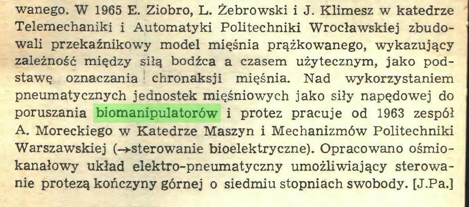 (...) wanego. W 1965 E. Ziobro, L. Żebrowski i J. Klimesz w katedrze Telemechaniki i Automatyki Politechniki Wrocławskiej zbudowali przekaźnikowy model mięśnia prążkowanego, wykazujący zależność między siłą bodźca a czasem użytecznym, jako podstawę oznaczania chronaksji mięśnia. Nad wykorzystaniem pneumatycznych jednostek mięśniowych jako siły napędowej do poruszania biomanipulatorów i protez pracuje od 1963 zespół A. Moreckiego w Katedrze Maszyn i Mechanizmów Politechniki Warszawskiej (-»-sterowanie bioelektryczne). Opracowano ośmiokanałowy układ elektro-pneumatyczny umożliwiający sterowanie protezą kończyny górnej o siedmiu stopniach swobody. [J.Pa.]...