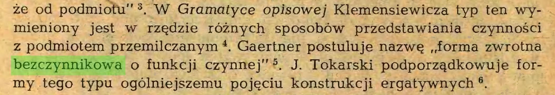 """(...) że od podmiotu"""" s. W Gramatyce opisowej Klemensiewicza typ ten wymieniony jest w rzędzie różnych sposobów przedstawiania czynności z podmiotem przemilczanym 4. Gaertner postuluje nazwę """"forma zwrotna bezczynnikowa o funkcji czynnej""""5. J. Tokarski podporządkowuje formy tego typu ogólniejszemu pojęciu konstrukcji ergatywnych 6..."""