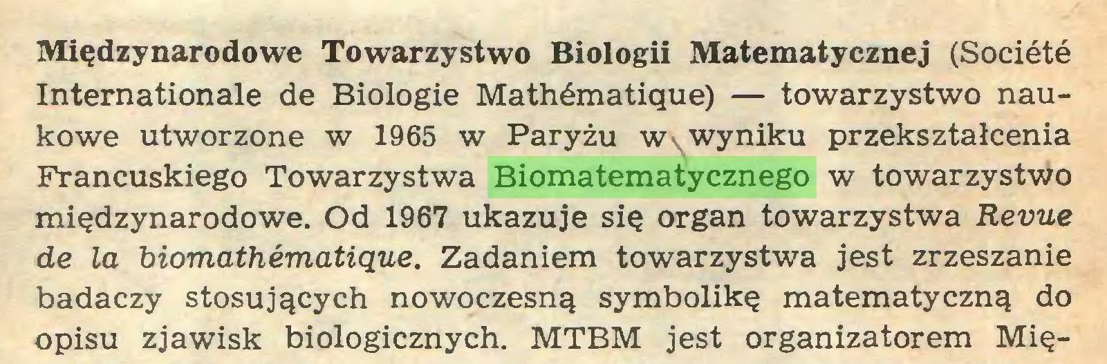 (...) Międzynarodowe Towarzystwo Biologii Matematycznej (Société Internationale de Biologie Mathématique) — towarzystwo naukowe utworzone w 1965 w Paryżu Wv wyniku przekształcenia Francuskiego Towarzystwa Biomatematycznego w towarzystwo międzynarodowe. Od 1967 ukazuje się organ towarzystwa Revue de la biomathématique. Zadaniem towarzystwa jest zrzeszanie badaczy stosujących nowoczesną symbolikę matematyczną do opisu zjawisk biologicznych. MTBM jest organizatorem Mię...