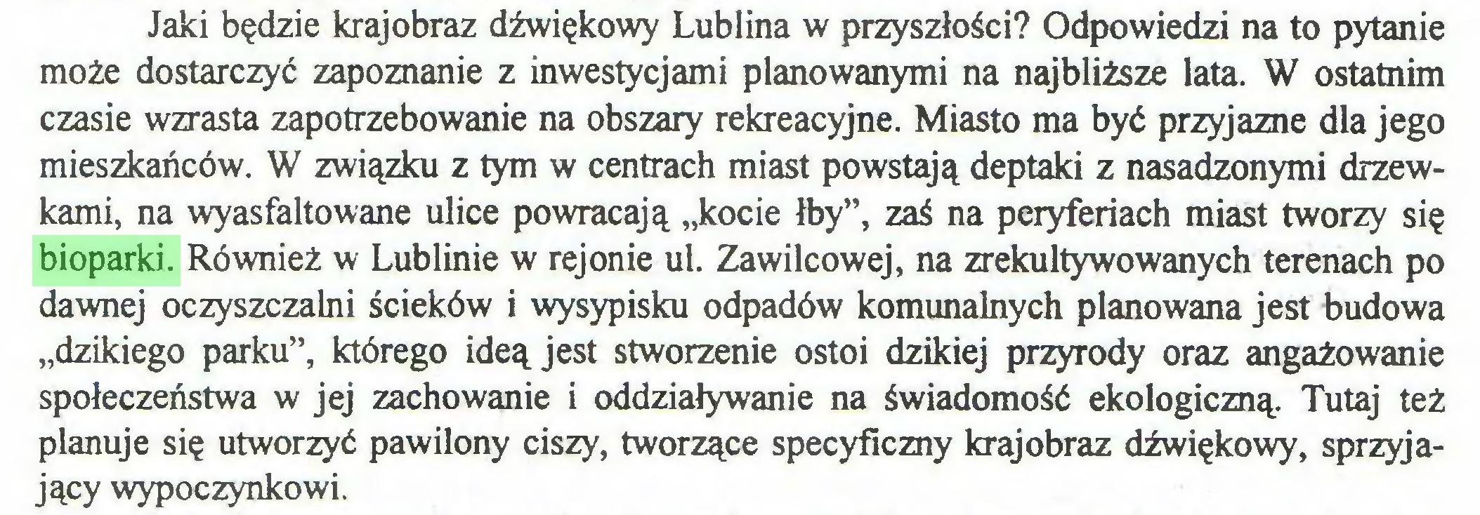 """(...) Jaki będzie krajobraz dźwiękowy Lublina w przyszłości? Odpowiedzi na to pytanie może dostarczyć zapoznanie z inwestycjami planowanymi na najbliższe lata. W ostatnim czasie wzrasta zapotrzebowanie na obszary rekreacyjne. Miasto ma być przyjazne dla jego mieszkańców. W związku z tym w centrach miast powstają deptaki z nasadzonymi drzewkami, na wyasfaltowane ulice powracają """"kocie łby"""", zaś na peryferiach miast tworzy się bioparki. Również w Lublinie w rejonie ul. Zawilcowej, na zrekultywowanych terenach po dawnej oczyszczalni ścieków i wysypisku odpadów komunalnych planowana jest budowa """"dzikiego parku"""", którego ideą jest stworzenie ostoi dzikiej przyrody oraz angażowanie społeczeństwa w jej zachowanie i oddziaływanie na świadomość ekologiczną. Tutaj też planuje się utworzyć pawilony ciszy, tworzące specyficzny krajobraz dźwiękowy, sprzyjający wypoczynkowi..."""