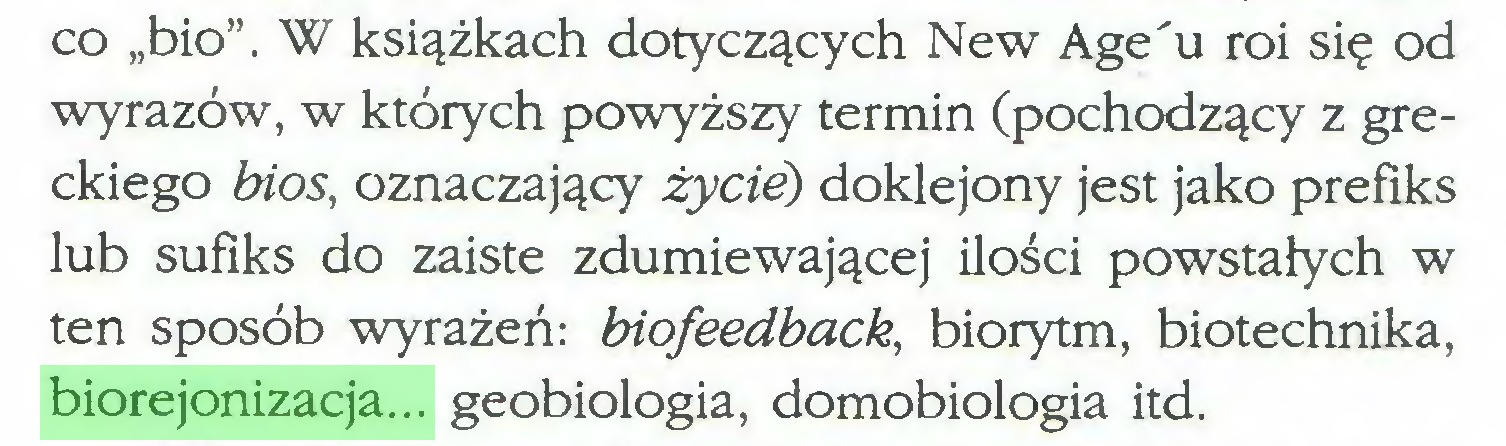 """(...) co """"bio"""". W książkach dotyczących New Age'u roi się od wyrazów, w których powyższy termin (pochodzący z greckiego bios, oznaczający życie) doklejony jest jako prefiks lub sufiks do zaiste zdumiewającej ilości powstałych w ten sposób wyrażeń: biofeedback, biorytm, biotechnika, biorejonizacja... geobiologia, domobiologia itd..."""