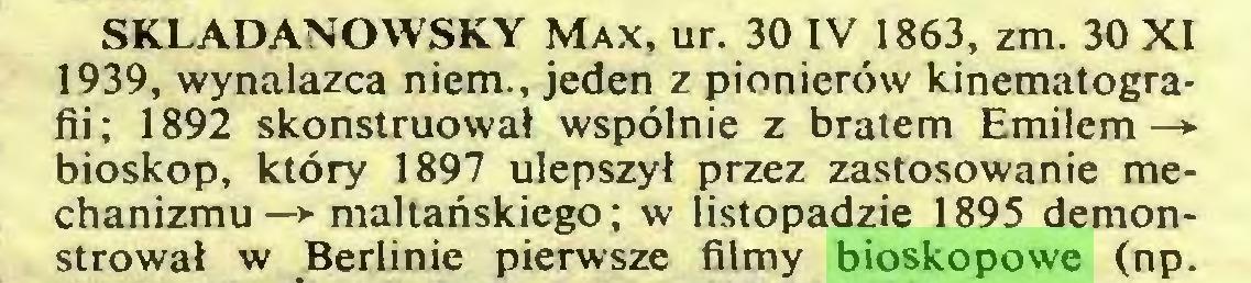 (...) SKŁADANOWSKY Max, ur. 30 IV 1863, zm. 30 XI 1939, wynalazca niem., jeden z pionierów kinematografii; 1892 skonstruował wspólnie z bratem Emilem bioskop, który 1897 ulepszył przez zastosowanie mechanizmu —> maltańskiego; w listopadzie 1895 demonstrował w Berlinie pierwsze filmy bioskopowe (np...