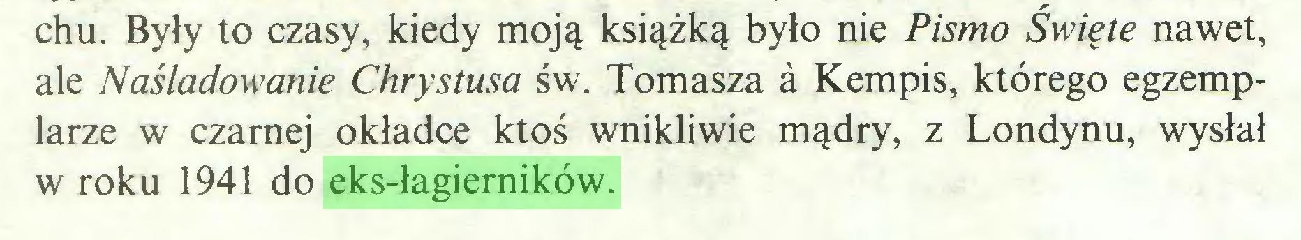 (...) chu. Były to czasy, kiedy moją książką było nie Pismo Święte nawet, ale Naśladowanie Chrystusa św. Tomasza a Kempis, którego egzemplarze w czarnej okładce ktoś wnikliwie mądry, z Londynu, wysłał w roku 1941 do eks-łagierników...
