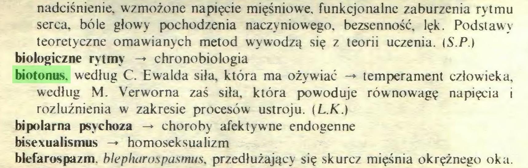 (...) nadciśnienie, wzmożone napięcie mięśniowe, funkcjonalne zaburzenia rytmu serca, bóle głowy pochodzenia naczyniowego, bezsenność, lęk. Podstawy teoretyczne omawianych metod wywodzą się z teorii uczenia. (S.P.) biologiczne rytmy -* chronobiologia biotonus. według C. Ewalda siła, która ma ożywiać -» temperament człowieka, według M. Verworna zaś siła, która powoduje równowagę napięcia i rozluźnienia w zakresie procesów ustroju, i L.K.) bipolarna psychoza -» choroby afektywne endogenne bisexualismus -» homoseksualizm blefarospazm. hlepharospasmus, przedłużający się skurcz mięśnia okrężnego oka...