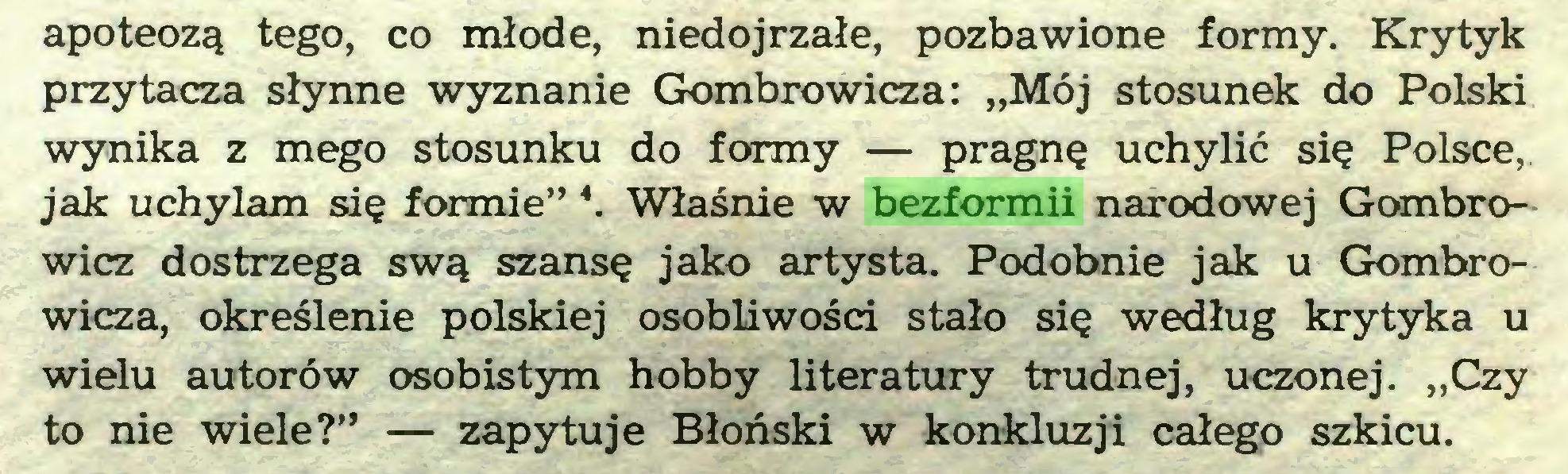 """(...) apoteozą tego, co młode, niedojrzałe, pozbawione formy. Krytyk przytacza słynne wyznanie Gombrowicza: """"Mój stosunek do Polski wynika z mego stosunku do formy — pragnę uchylić się Polsce, jak uchylam się formie"""" \ Właśnie w bezformii narodowej Gombrowicz dostrzega swą szansę jako artysta. Podobnie jak u Gombrowicza, określenie polskiej osobliwości stało się według krytyka u wielu autorów osobistym hobby literatury trudnej, uczonej. """"Czy to nie wiele?"""" — zapytuje Błoński w konkluzji całego szkicu..."""