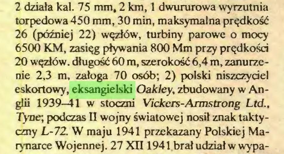 (...) 2 działa kal. 75 mm, 2 km, 1 dwururowa wyrzutnia torpedowa 450 mm, 30 min, maksymalna prędkość 26 (później 22) węzłów, turbiny parowe o mocy 6500 KM, zasięg pływania 800 Mm przy prędkości 20 węzłów, długość 60 m, szerokość 6,4 m, zanurzenie 2,3 m, załoga 70 osób; 2) polski niszczyciel eskortowy, eksangielski Oakley, zbudowany w Anglii 1939-41 w stoczni Vickers-Armstrong Ltd., Tyne; podczas II wojny światowej nosił znak taktyczny L-7Z W maju 1941 przekazany Polskiej Marynarce Wojennej. 27 XII1941.brał udział w wypa...