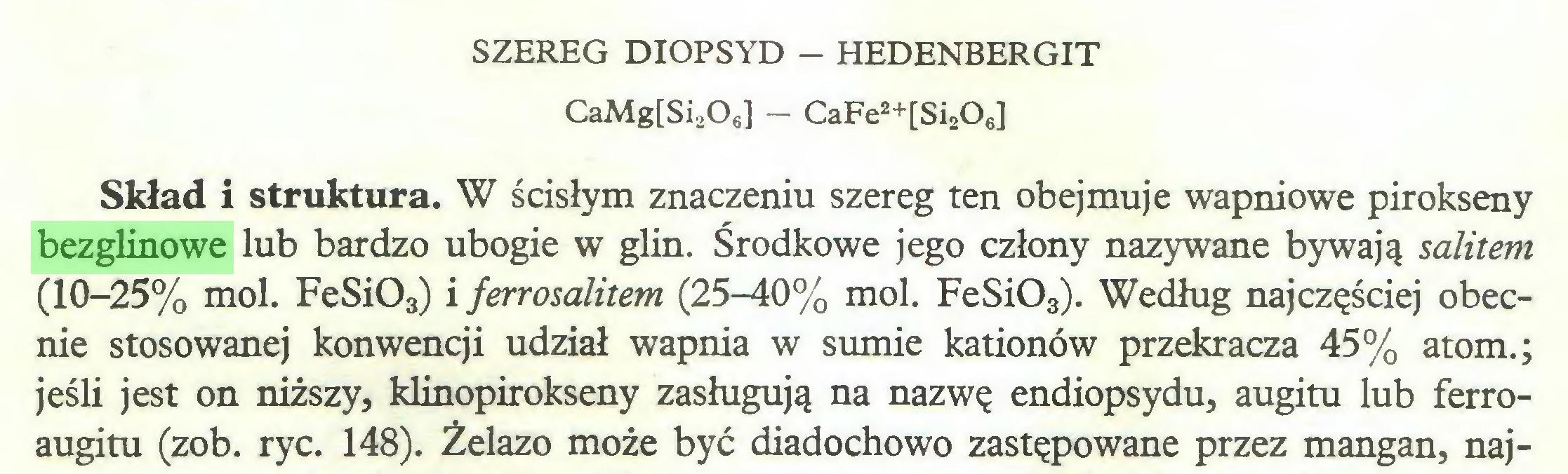 (...) SZEREG DIOPSYD - HEDENBERGIT CaMg[Si206] - CaFe2+[Si208] Skład i struktura. W ścisłym znaczeniu szereg ten obejmuje wapniowe pirokseny bezglinowe lub bardzo ubogie w glin. Środkowe jego człony nazywane bywają salitem (10-25% mol. FeSi03) i ferrosalitem (25-40% mol. FeSi03). Według najczęściej obecnie stosowanej konwencji udział wapnia w sumie kationów przekracza 45% atom.; jeśli jest on niższy, klinopirokseny zasługują na nazwę endiopsydu, augitu lub ferroaugitu (zob. ryc. 148). Żelazo może być diadochowo zastępowane przez mangan, naj...
