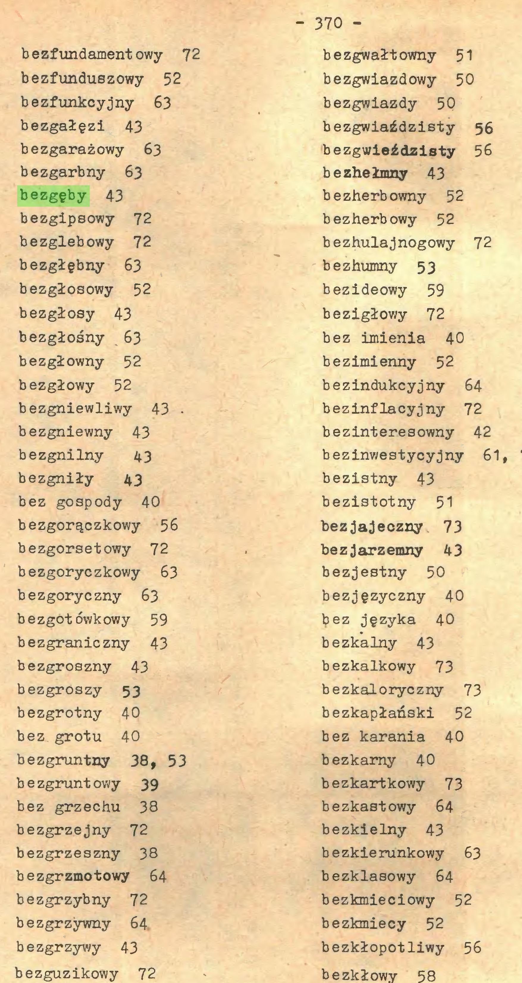 (...) - 370 bezfundamentowy 72 bezfunduszowy 52 bezfunkcyjny 63 bezgałęzi 43 bezgarażowy 63 bezgarbny 63 bezgęby 43 bezgipsowy 72 bezglebowy 72 bezgłębny 63 bezgłosowy 52 bezgłosy 43 bezgłośny 63 bezgłowny 52 bezgłowy 52 bezgniewliwy 43 bezgniewny 43 bezgnilny 43 bezgniły 43 bez gospody 40 bezgorączkowy 56 bezgorsetowy 72 bezgoryczkowy 63 bezgoryczny 63 bezgotówkowy 59 bezgraniczny 43 bezgroszny 43 bezgroszy 53 bezgrotny 40 bez grotu 40 bezgruntny 38, 53 b e zgrunt owy 39 bez grzechu 38 bezgrzejny 72 bezgrzeszny 38 bezgrzmotowy 64 bezgrzybny 72 bezgrzywny 64 bezgrzywy 43 bezguzikowy 72 bezgwałtowny 51 bezgwiazdowy 50 bezgwiazdy 5Q bezgwiaździsty 56 bezgwieździsty 56 bezhełmny 43 bezherbowny 52 bezherbowy 52 bezhulajnogowy 72 bezhumny 53 bezideowy 59 bezigłowy 72 bez imienia 40 bezimienny 52 bezindukcyjny 64 bezinflacyjny 72 bezinteresowny 42 bezinwestycyjny 61, bezistny 43 bezistotny 51 bezjajeczny 73 bezjarzemny 43 bezjestny 50 bezjęzyczny 40 l?ez języka 40...