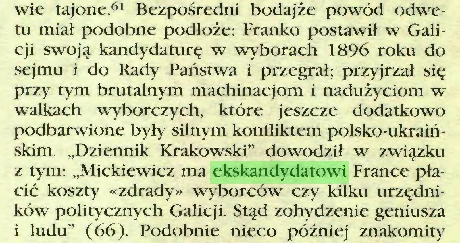 """(...) wie tajone.61 Bezpośredni bodajże powód odwetu miał podobne podłoże: Franko postawił w Galicji swoją kandydaturę w wyborach 1896 roku do sejmu i do Rady Państwa i przegrał; przyjrzał się przy tym brutalnym machinacjom i nadużyciom w walkach wyborczych, które jeszcze dodatkowo podbarwione były silnym konfliktem polsko-ukraińskim. """"Dziennik Krakowski"""" dowodził w związku z tym: """"Mickiewicz ma ekskandydatowi France płacić koszty «zdrady» wyborców czy kilku urzędników politycznych Galicji. Stąd zohydzenie geniusza i ludu"""" (66). Podobnie nieco później znakomity..."""