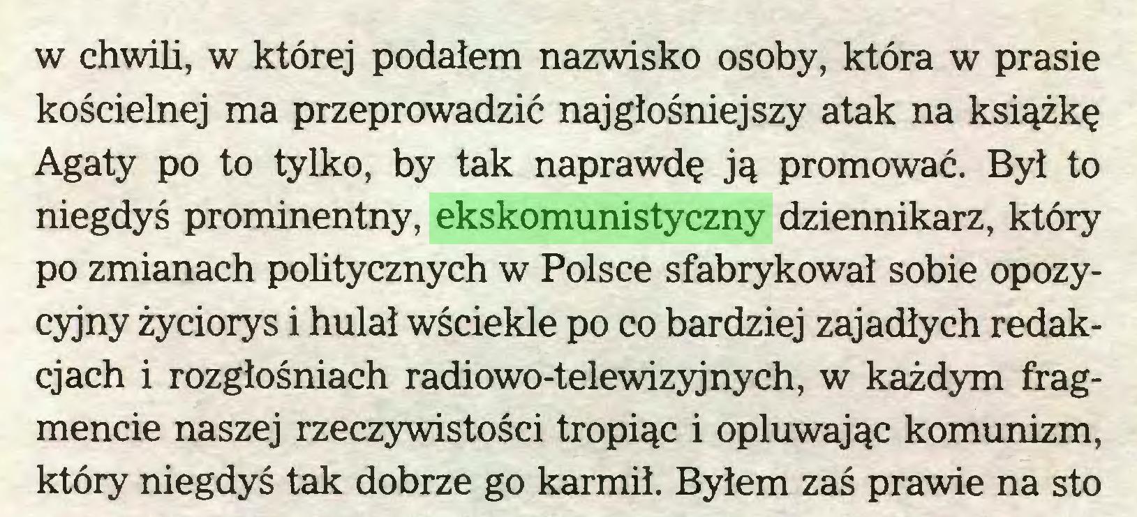 (...) w chwili, w której podałem nazwisko osoby, która w prasie kościelnej ma przeprowadzić najgłośniejszy atak na książkę Agaty po to tylko, by tak naprawdę ją promować. Byl to niegdyś prominentny, ekskomunistyczny dziennikarz, który po zmianach politycznych w Polsce sfabrykował sobie opozycyjny życiorys i hulał wściekle po co bardziej zajadłych redakcjach i rozgłośniach radiowo-telewizyjnych, w każdym fragmencie naszej rzeczywistości tropiąc i opluwając komunizm, który niegdyś tak dobrze go karmił. Byłem zaś prawie na sto...