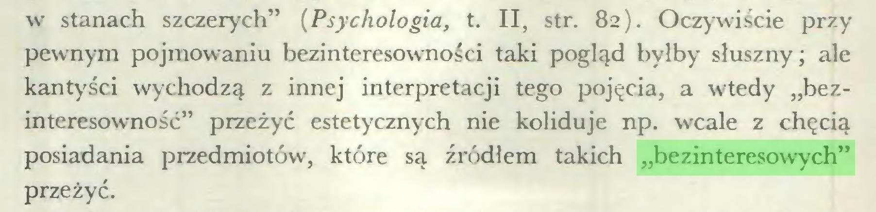 """(...) w stanach szczerych"""" (Psychologia, t. II, str. 82). Oczywiście przy pewnym pojmowaniu bezinteresowności taki pogląd byłby słuszny; ale kantyści wychodzą z innej interpretacji tego pojęcia, a wtedy """"bezinteresowność"""" przeżyć estetycznych nie koliduje np. wcale z chęcią posiadania przedmiotów, które są źródłem takich """"bezinteresowych"""" przeżyć..."""