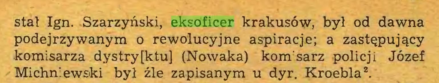 (...) stał Ign. Szarzyński, eksoficer krakusów, był od dawna podejrzywanym o rewolucyjne aspiracje; a zastępujący komisarza dystry[ktu] (Nowaka) kom sarz policji Józef Michniewski był źle zapisanym u dyr. Kroebla2...