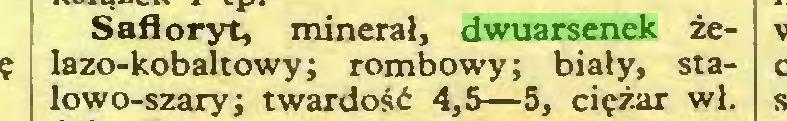 (...) Śafloryt, minerał, dwuarsenek żelazo-kobaltowy; rombowy; biały, stalowo-szary; twardość 4,5—5, ciężar wł...