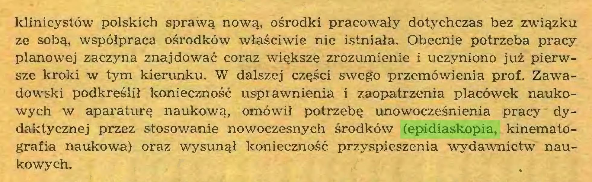 (...) klinicystów polskich sprawą nową, ośrodki pracowały dotychczas bez związku ze sobą, współpraca ośrodków właściwie nie istniała. Obecnie potrzeba pracy planowej zaczyna znajdować coraz większe zrozumienie i uczyniono już pierwsze kroki w tym kierunku. W dalszej części swego przemówienia prof. Zawadowski podkreślił konieczność usprawnienia i zaopatrzenia placówek naukowych w aparaturę naukową, omówił potrzebę unowocześnienia pracy dydaktycznej przez stosowanie nowoczesnych środków (epidiaskopia, kinematografia naukowa) oraz wysunął konieczność przyspieszenia wydawnictw naukowych...