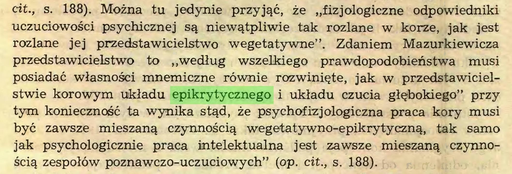 """(...) cit., s. 188). Można tu jedynie przyjąć, że """"fizjologiczne odpowiedniki uczuciowości psychicznej są niewątpliwie tak rozlane w korze, jak jest rozlane jej przedstawicielstwo wegetatywne"""". Zdaniem Mazurkiewicza przedstawicielstwo to """"według wszelkiego prawdopodobieństwa musi posiadać własności mnemiczne równie rozwinięte, jak w przedstawicielstwie korowym układu epikrytycznego i układu czucia głębokiego"""" przy tym konieczność ta wynika stąd, że psychofizjologiczna praca kory musi być zawsze mieszaną czynnością wegetatywno-epikrytyczną, tak samo jak psychologicznie praca intelektualna jest zawsze mieszaną czynnością zespołów poznawczo-uczuciowych"""" (op. cit., s. 188)..."""