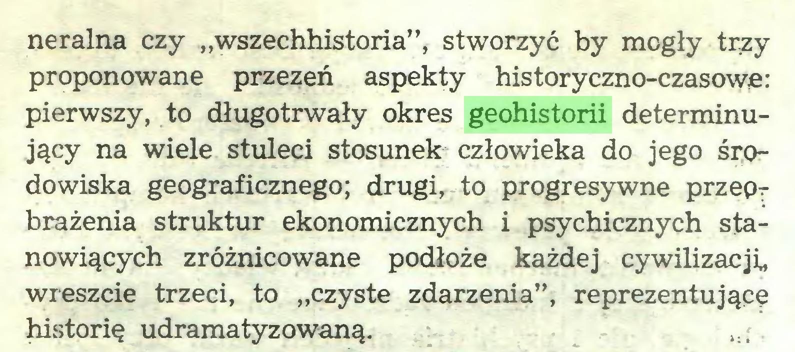 """(...) neralna czy """"wszechhistoria"""", stworzyć by mogły trzy proponowane przezeń aspekty historyczno-czasowe: pierwszy, to długotrwały okres geohistorii determinujący na wiele stuleci stosunek człowieka do jego środowiska geograficznego; drugi, to progresywne przepT brażenia struktur ekonomicznych i psychicznych stanowiących zróżnicowane podłoże każdej cywilizacji, wreszcie trzeci, to """"czyste zdarzenia"""", reprezentujące historię udramatyzowaną. 1:;..."""