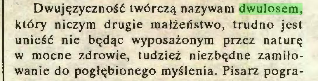 (...) Dwujęzyczność twórczą nazywam dwulosem, który niczym drugie małżeństwo, trudno jest unieść nie będąc wyposażonym przez naturę w mocne zdrowie, tudzież niezbędne zamiłowanie do pogłębionego myślenia. Pisarz pogra...