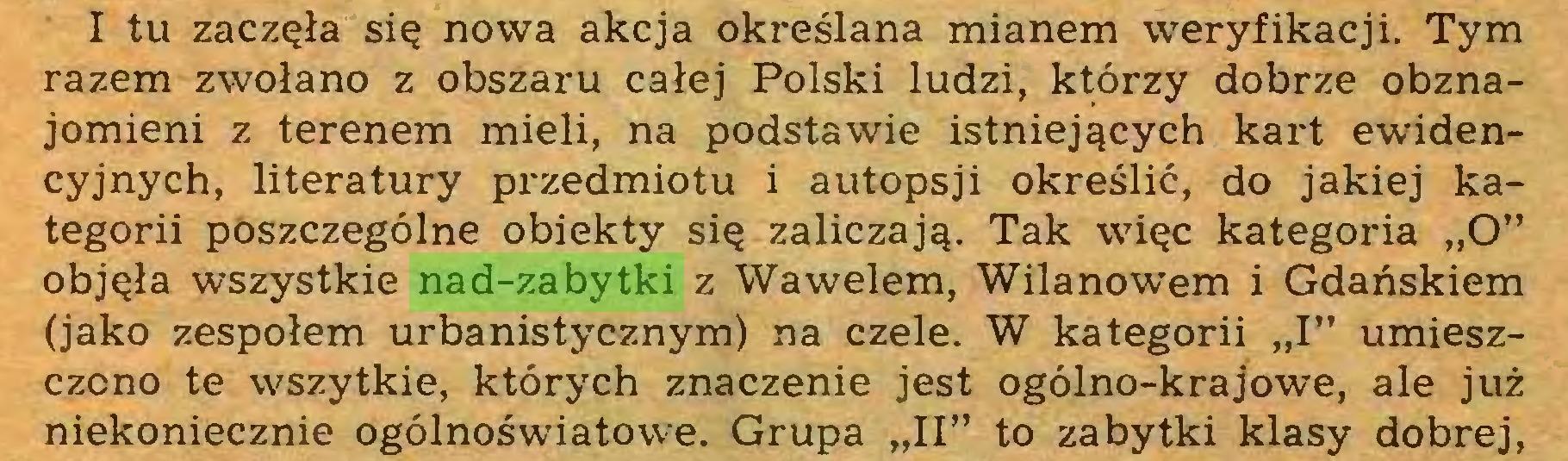 """(...) I tu zaczęła się nowa akcja określana mianem weryfikacji. Tym razem zwołano z obszaru całej Polski ludzi, którzy dobrze obznajomieni z terenem mieli, na podstawie istniejących kart ewidencyjnych, literatury przedmiotu i autopsji określić, do jakiej kategorii poszczególne obiekty się zaliczają. Tak więc kategoria """"O"""" objęła wszystkie nad-zabytki z Wawelem, Wilanowem i Gdańskiem (jako zespołem urbanistycznym) na czele. W kategorii """"I"""" umieszczono te wszytkie, których znaczenie jest ogólno-krajowe, ale już niekoniecznie ogólnoświatowe. Grupa """"II"""" to zabytki klasy dobrej,..."""