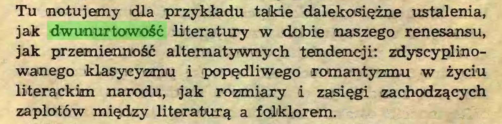 (...) Tu notujemy dla przykładu takie dalekosiężne ustalenia, jak dwunurtowość literatury w dobie naszego renesansu, jak przemienność alternatywnych tendencji: zdyscyplinowanego klasycyzmu i popędliwego romantyzmu w życiu literackim narodu, jak rozmiary i zasięgi zachodzących zaplotów między literaturą a folklorem...
