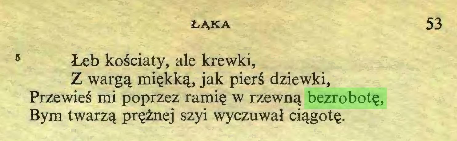 (...) ŁĄKA 53 5 Łeb kościaty, ale krewki, Z wargą miękką, jak pierś dziewki, Przewieś mi poprzez ramię w rzewną bezrobotę, Bym twarzą prężnej szyi wyczuwał ciągotę...