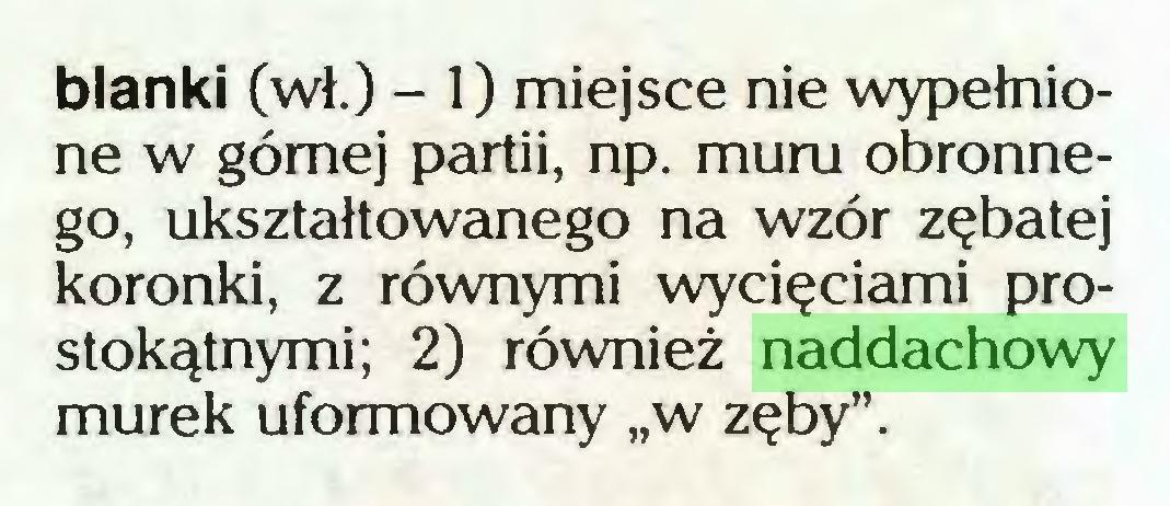 """(...) blanki (wł.) - 1) miejsce nie wypełnione w górnej partii, np. muru obronnego, ukształtowanego na wzór zębatej koronki, z równymi wycięciami prostokątnymi; 2) również naddachowy murek uformowany """"w zęby""""..."""