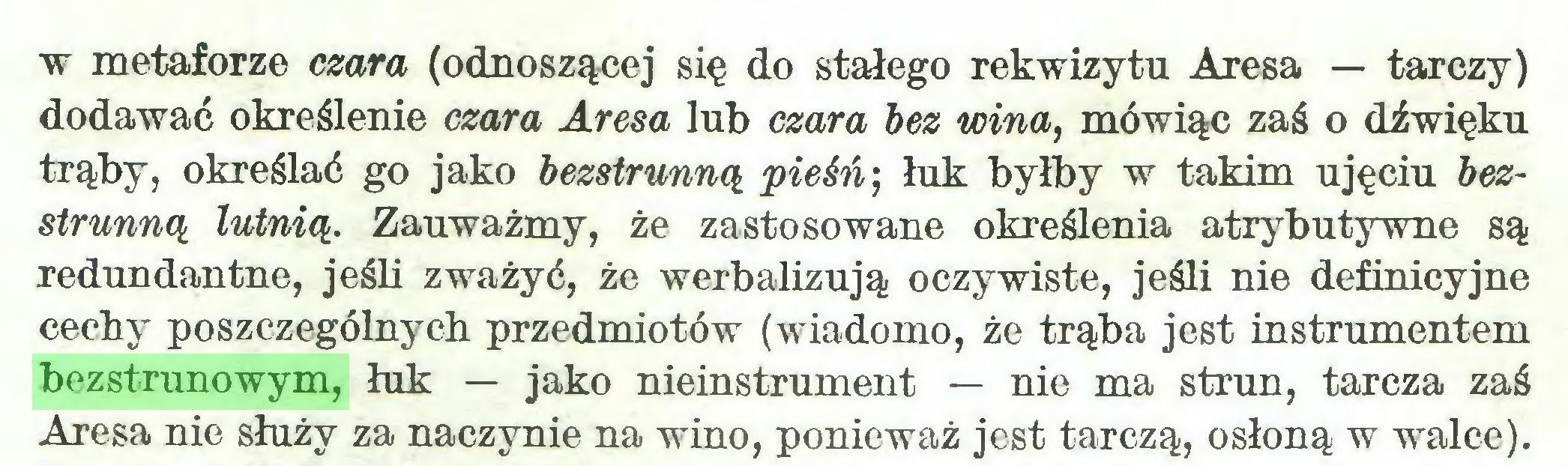 (...) w metaforze czara (odnoszącej się do stałego rekwizytu Aresa — tarczy) dodawać określenie czara Aresa lub czara bez wina, mówiąc zaś o dźwięku trąby, określać go jako bezstrunną pieśń) łuk byłby w takim ujęciu bezstrunną lutnią. Zauważmy, że zastosowane określenia atrybutywne są redundantne, jeśli zważyć, że werbalizują oczywiste, jeśli nie definicyjne cechy poszczególnych przedmiotów (wiadomo, że trąba jest instrumentem bezstrunowym, łuk — jako nieinstrument — nie ma strun, tarcza zaś Aresa nie służy za naczynie na wino, ponieważ jest tarczą, osłoną w walce)...