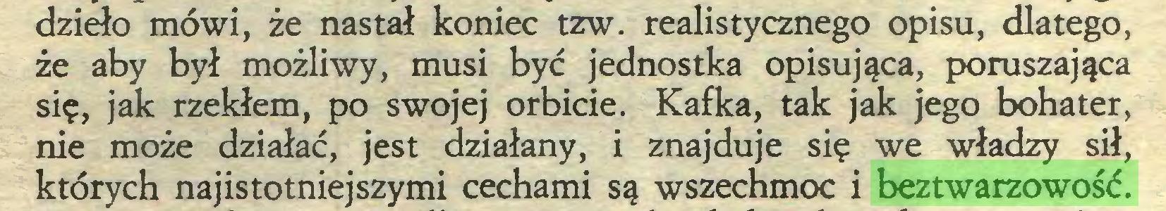 (...) dzieło mówi, że nastał koniec tzw. realistycznego opisu, dlatego, że aby był możliwy, musi być jednostka opisująca, poruszająca się, jak rzekłem, po swojej orbicie. Kafka, tak jak jego bohater, nie może działać, jest działany, i znajduje się we władzy sił, których najistotniejszymi cechami są wszechmoc i beztwarzowość...