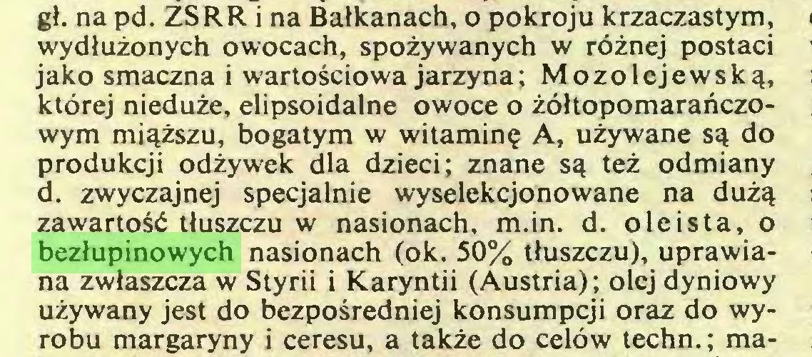(...) gł. na pd. ZSRR i na Bałkanach, o pokroju krzaczastym, wydłużonych owocach, spożywanych w różnej postaci jako smaczna i wartościowa jarzyna; Mozolejewską, której nieduże, elipsoidalne owoce o żółtopomarańczowym miąższu, bogatym w witaminę A, używane są do produkcji odżywek dla dzieci; znane są też odmiany d. zwyczajnej specjalnie wyselekcjonowane na dużą zawartość tłuszczu w nasionach, m.in. d. oleista, o bezłupinowych nasionach (ok. 50% tłuszczu), uprawiana zwłaszcza w Styrii i Karyntii (Austria); olej dyniowy używany jest do bezpośredniej konsumpcji oraz do wyrobu margaryny i ceresu, a także do celów techn.; ma...