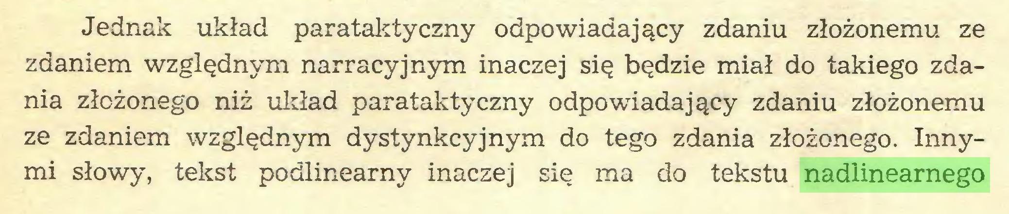 (...) Jednak układ parataktyczny odpowiadający zdaniu złożonemu ze zdaniem względnym narracyjnym inaczej się będzie miał do takiego zdania złożonego niż układ parataktyczny odpowiadający zdaniu złożonemu ze zdaniem względnym dystynkcyjnym do tego zdania złożonego. Innymi słowy, tekst podlinearny inaczej się ma do tekstu nadlinearnego...
