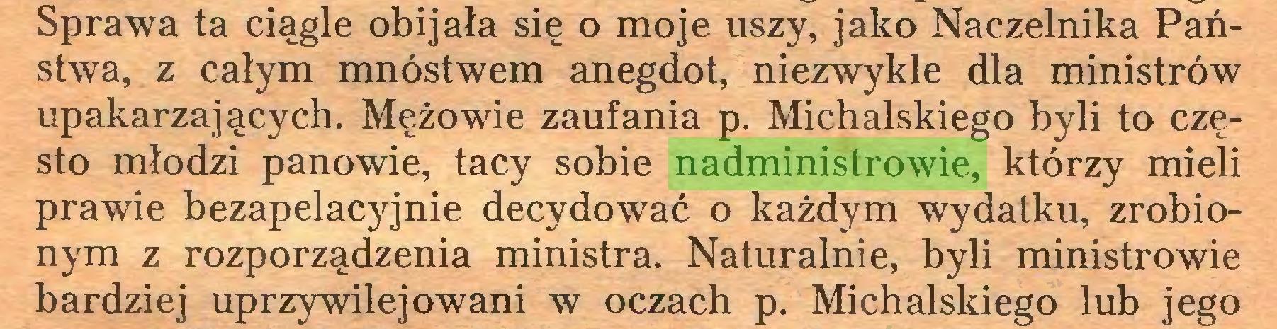 (...) Sprawa ta ciągle obijała się o moje uszy, jako Naczelnika Państwa, z całym mnóstwem anegdot, niezwykle dla ministrów upakarzających. Mężowie zaufania p. Michalskiego byli to często młodzi panowie, tacy sobie nadministrowie, którzy mieli prawie bezapelacyjnie decydować o każdym wydatku, zrobionym z rozporządzenia ministra. Naturalnie, byli ministrowie bardziej uprzywilejowani w oczach p. Michalskiego lub jego...