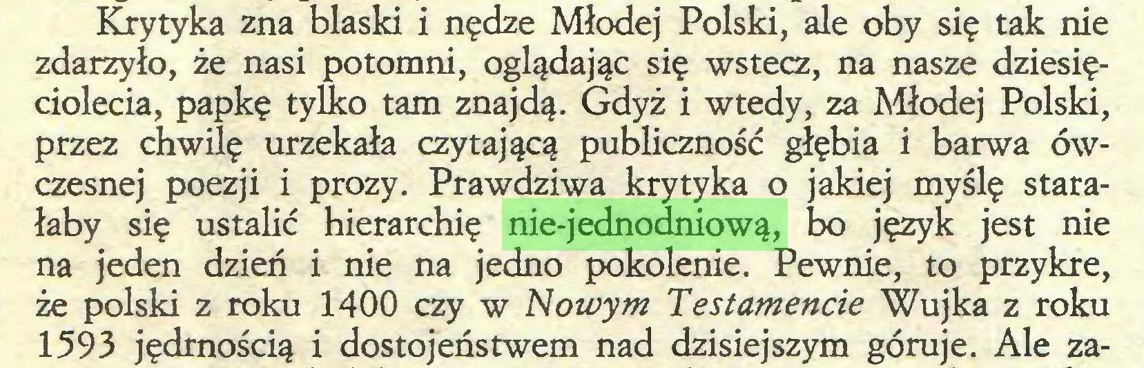 (...) Krytyka zna blaski i nędze Młodej Polski, ale oby się tak nie zdarzyło, że nasi potomni, oglądając się wstecz, na nasze dziesięciolecia, papkę tylko tam znajdą. Gdyż i wtedy, za Młodej Polski, przez chwilę urzekała czytającą publiczność głębia i barwa ówczesnej poezji i prozy. Prawdziwa krytyka o jakiej myślę starałaby się ustalić hierarchię nie-jednodniową, bo język jest nie na jeden dzień i nie na jedno pokolenie. Pewnie, to przykre, że polski z roku 1400 czy w Nowym Testamencie Wujka z roku 1593 jędrnością i dostojeństwem nad dzisiejszym góruje. Ale za...