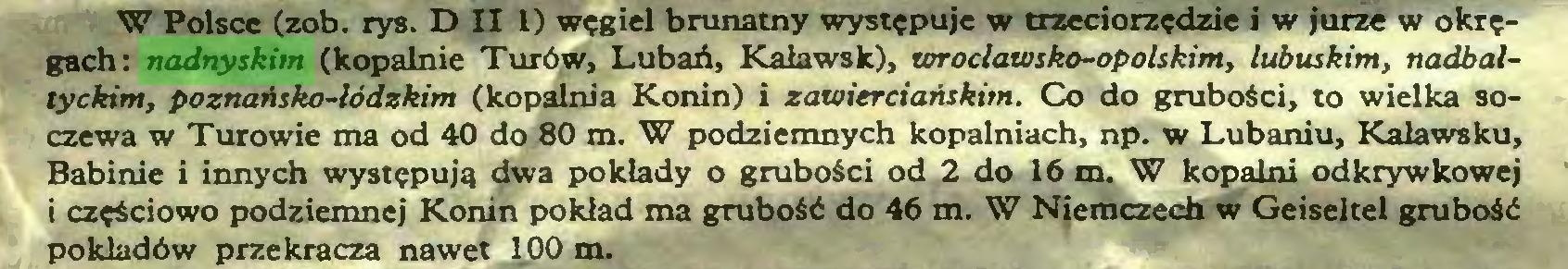 (...) W Polsce (zob. rys. D II 1) węgiel brunatny występuje w trzeciorzędzie i w jurze w okręgach: nadnyskim (kopalnie Turów, Lubań, Kaławsk), wrocławsko-opolskim, lubuskim, nadbałtyckim, poznańsko-łódzkim (kopalnia Konin) i zawierciańskim. Co do grubości, to wielka soczewa w Turowie ma od 40 do 80 m. W podziemnych kopalniach, np. w Lubaniu, Kalawsku, Babinie i innych występują dwa pokłady o grubości od 2 do 16 m. W kopalni odkrywkowej i częściowo podziemnej Konin pokład ma grubość do 46 m. W Niemczech w Geiseltel grubość pokładów przekracza nawet 100 m...