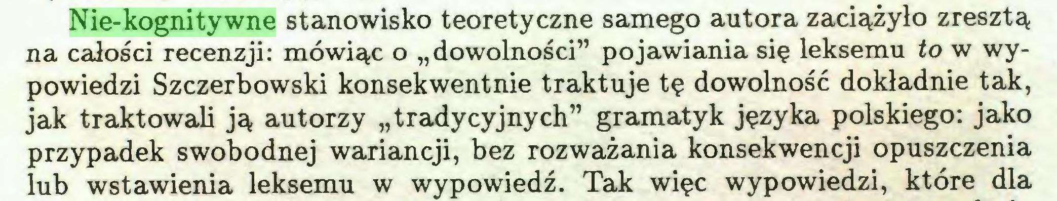 """(...) Nie-kognitywne stanowisko teoretyczne samego autora zaciążyło zresztą na całości recenzji: mówiąc o """"dowolności"""" pojawiania się leksemu to w wypowiedzi Szczerbowski konsekwentnie traktuje tę dowolność dokładnie tak, jak traktowali ją autorzy """"tradycyjnych"""" gramatyk języka polskiego: jako przypadek swobodnej wariancji, bez rozważania konsekwencji opuszczenia lub wstawienia leksemu w wypowiedź. Tak więc wypowiedzi, które dla..."""