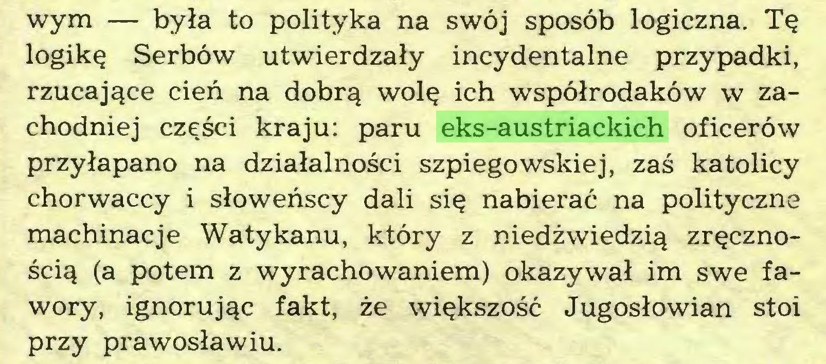(...) wym — była to polityka na swój sposób logiczna. Tę logikę Serbów utwierdzały incydentalne przypadki, rzucające cień na dobrą wolę ich współrodaków w zachodniej części kraju: paru eks-austriackich oficerów przyłapano na działalności szpiegowskiej, zaś katolicy chorwaccy i słoweńscy dali się nabierać na polityczne machinacje Watykanu, który z niedźwiedzią zręcznością (a potem z wyrachowaniem) okazywał im swe fawory, ignorując fakt, że większość Jugosłowian stoi przy prawosławiu...