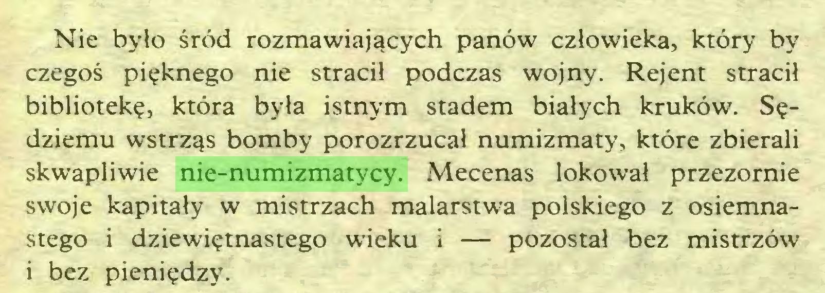 (...) Nie było śród rozmawiających panów człowieka, który by czegoś pięknego nie stracił podczas wojny. Rejent stracił bibliotekę, która była istnym stadem białych kruków. Sędziemu wstrząs bomby porozrzucał numizmaty, które zbierali skwapliwie nie-numizmatycy. Mecenas lokował przezornie swoje kapitały w mistrzach malarstwa polskiego z osiemnastego i dziewiętnastego wieku i — pozostał bez mistrzów i bez pieniędzy...