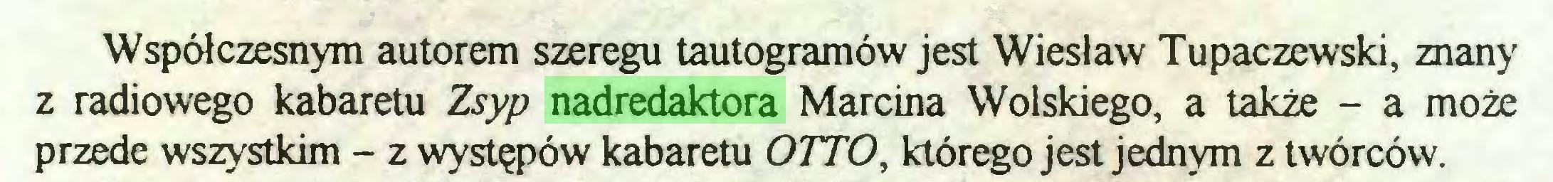 (...) Współczesnym autorem szeregu tautogramów jest Wiesław Tupaczewski, znany z radiowego kabaretu Zsyp nadredaktora Marcina Wolskiego, a także - a może przede wszystkim - z występów kabaretu OTTO, którego jest jednym z twórców...