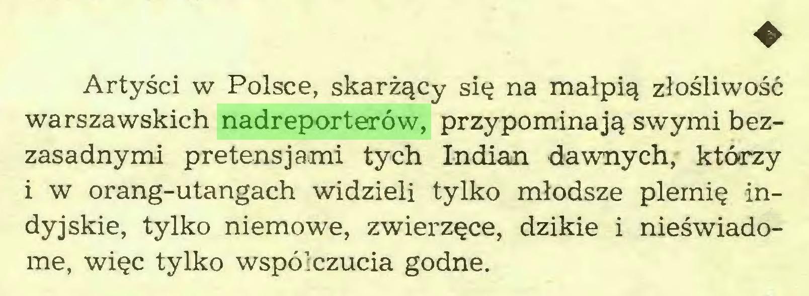(...) ♦ Artyści w Polsce, skarżący się na małpią złośliwość warszawskich nadreporterów, przypominają swymi bezzasadnymi pretensjami tych Indian dawnych, którzy i w orang-utangach widzieli tylko młodsze plemię indyjskie, tylko niemowe, zwierzęce, dzikie i nieświadome, więc tylko współczucia godne...