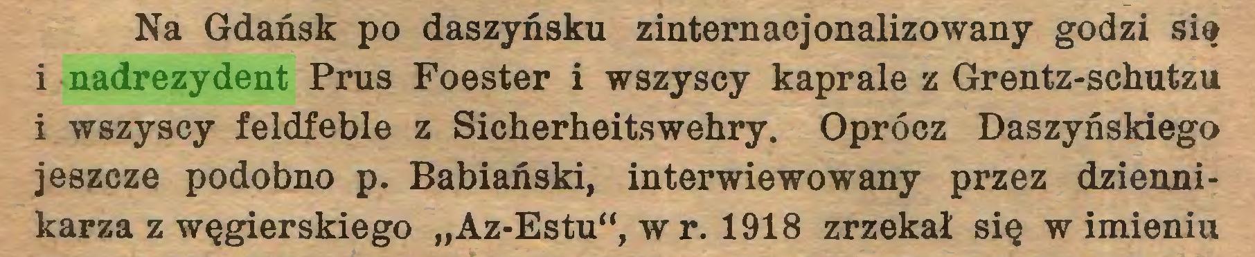 """(...) Na Gdańsk po daszyńsku zinternacjonalizowany godzi się i nadrezydent Prus Foester i wszyscy kaprale z Grentz-schutzu i wszyscy feldfeble z Sicherheitswehry. Oprócz Daszyńskiego jeszcze podobno p. Babiański, interwiewowany przez dziennikarza z węgierskiego """"Az-Estu"""", wr. 1918 zrzekał się w imieniu..."""
