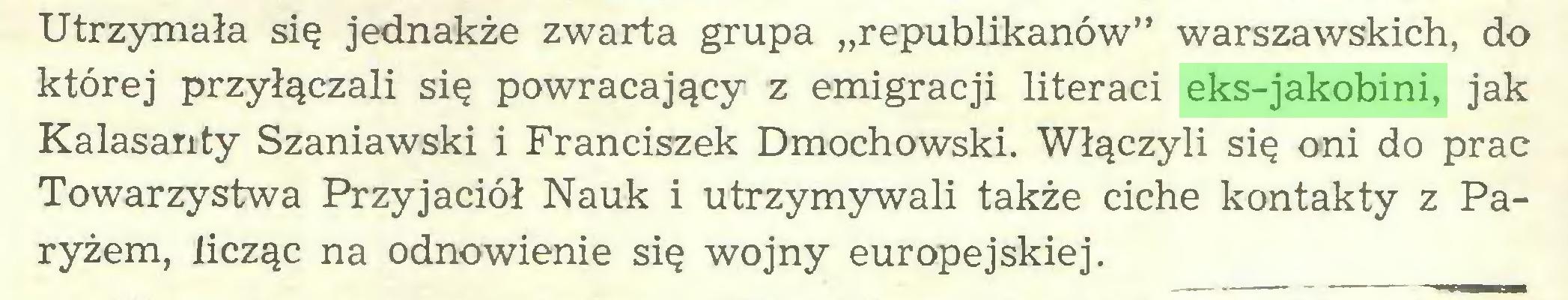"""(...) Utrzymała się jednakże zwarta grupa """"republikanów"""" warszawskich, do której przyłączali się powracający z emigracji literaci eks-jakobini, jak Kalasanty Szaniawski i Franciszek Dmochowski. Włączyli się oni do prac Towarzystwa Przyjaciół Nauk i utrzymywali także ciche kontakty z Paryżem, licząc na odnowienie się wojny europejskiej..."""