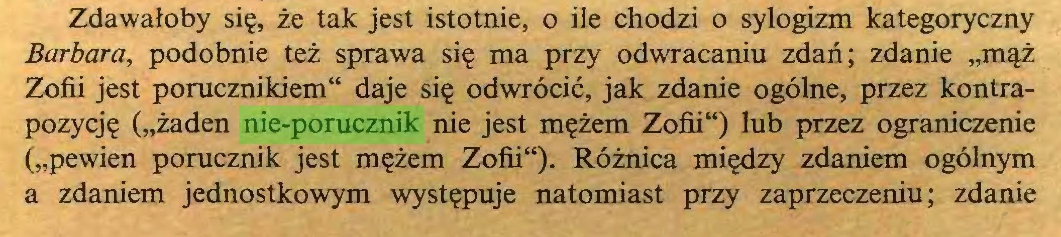 """(...) Zdawałoby się, że tak jest istotnie, o ile chodzi o sylogizm kategoryczny Barbara, podobnie też sprawa się ma przy odwracaniu zdań; zdanie """"mąż Zofii jest porucznikiem"""" daje się odwrócić, jak zdanie ogólne, przez kontrapozycję (""""żaden nie-porucznik nie jest mężem Zofii"""") lub przez ograniczenie (""""pewien porucznik jest mężem Zofii""""). Różnica między zdaniem ogólnym a zdaniem jednostkowym występuje natomiast przy zaprzeczeniu; zdanie..."""