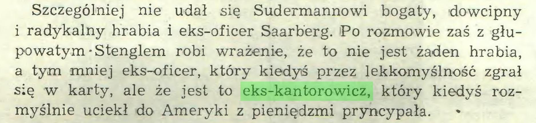(...) Szczególniej nie udał się Sudermannowi bogaty, dowcipny i radykalny hrabia i eks-oficer Saarberg. 'Po rozmowie zaś z głupowatym • Stenglem robi wrażenie, że to nie jest żaden hrabia, a tym mniej eks-oficer, który kiedyś przez lekkomyślność zgrał się w karty, ale że jest to eks-kantorowicz, który kiedyś rozmyślnie uciekł do Ameryki z pieniędzmi pryncypała...
