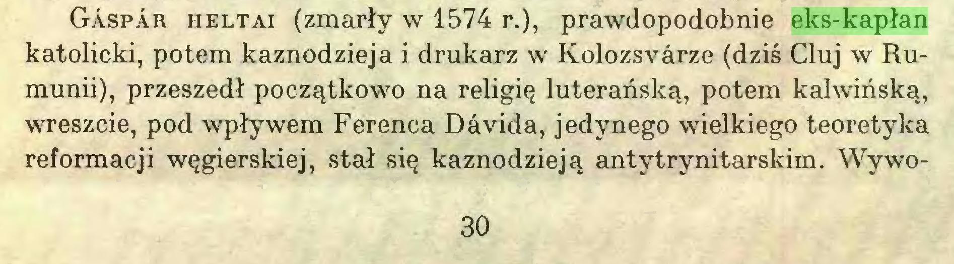 (...) Gaspar heltai (zmarły w 1574 r.), prawdopodobnie eks-kapłan katolicki, potem kaznodzieja i drukarz w Kolozsvárze (dziś Cluj w Rumunii), przeszedł początkowo na religię luterańską, potem kalwińską, wreszcie, pod wpływem Ferenca Dávida, jedynego wielkiego teoretyka reformacji węgierskiej, stał się kaznodzieją antytrynitarskim. Wywo30...